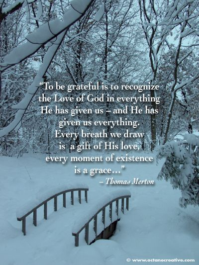 """""""To be grateful is to recognize the love of God in everything He has given us - and he has given us everything..."""" Thomas Merton"""