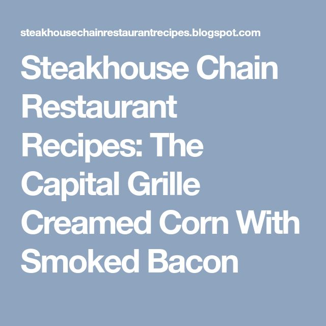 Steakhouse Chain Restaurant Recipes: The Capital Grille Creamed Corn With Smoked Bacon