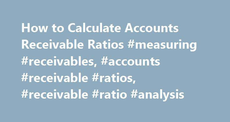 How to Calculate Accounts Receivable Ratios #measuring #receivables, #accounts #receivable #ratios, #receivable #ratio #analysis http://malta.nef2.com/how-to-calculate-accounts-receivable-ratios-measuring-receivables-accounts-receivable-ratios-receivable-ratio-analysis/  # Accounts Receivable Ratios Ratio analysis can be used to tell how well you are managing your accounts receivable. The two most common ratios for accounts receivable are turnover and number of days in receivables. These…