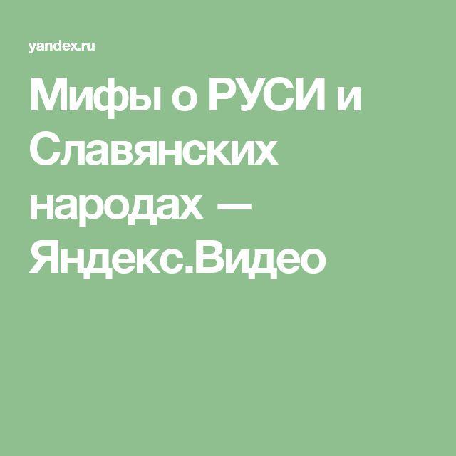 Мифы о РУСИ и Славянских народах — Яндекс.Видео