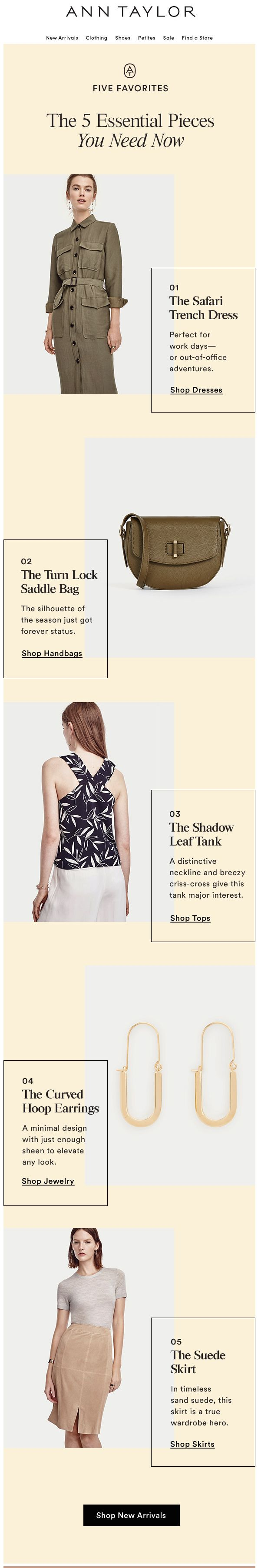 "Ann Taylor chose 5 items to showcase in an ""essential pieces"" email. A shortlist of items inspires and creates focus. Learn more here: http://emaildesign.beefree.io/2016/04/retail-email-design-inspiration-unique-ways-feature-products/"