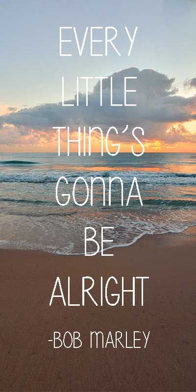 """""""Every little thing's gonna be alright""""- famous words to live by from Bob Marley."""
