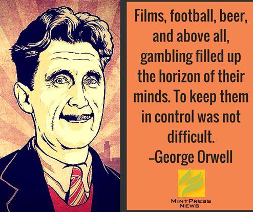 映画、フットボール、ビール、そして何よりも、ギャンブルのことで市民の頭の中は一杯だった。彼らを支配するのは難しくなかった。               -ジョージ・オーウェル