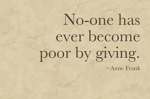 """No one has ever become poor by giving."" - Anne Frank"