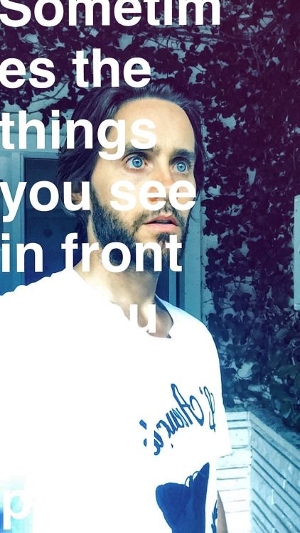 """Sometimes the things you see in front (of you)"" Jared Leto // Snapchat // 7/8/16"