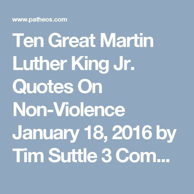 "Ten Great Martin Luther King Jr. Quotes On Non-Violence January 18, 2016 by Tim Suttle 3 Comments ""The ultimate weakness of violence is that it is a descending spiral; begetting the very thing it seeks to destroy. Instead of diminishing evil, it multiplies it. Through violence you may murder the liar, but you cannot murder the lie, nor establish the truth. Through violence you may murder the hater, but you do not murder hate. In fact, violence merely increases hate. So it goes. Returning…"