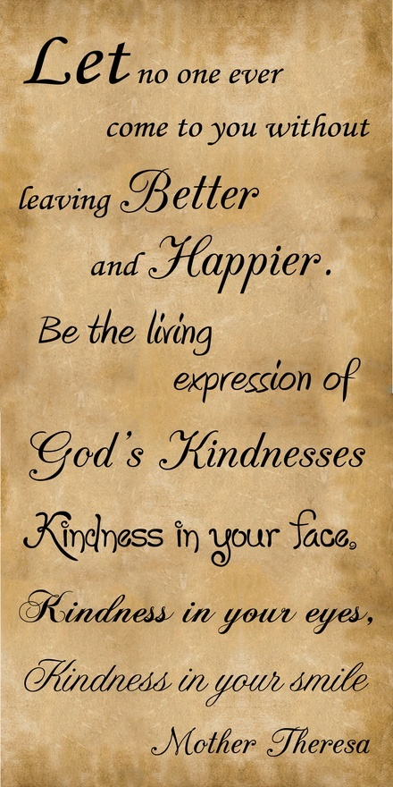 """""""Let no one ever come to you without leaving Better and Happier.  Be the living expression of God's Kindnesses: Kindness in you face, Kindness in your eyes, Kindness in your smile.""""  ~   Mother Teresa"""