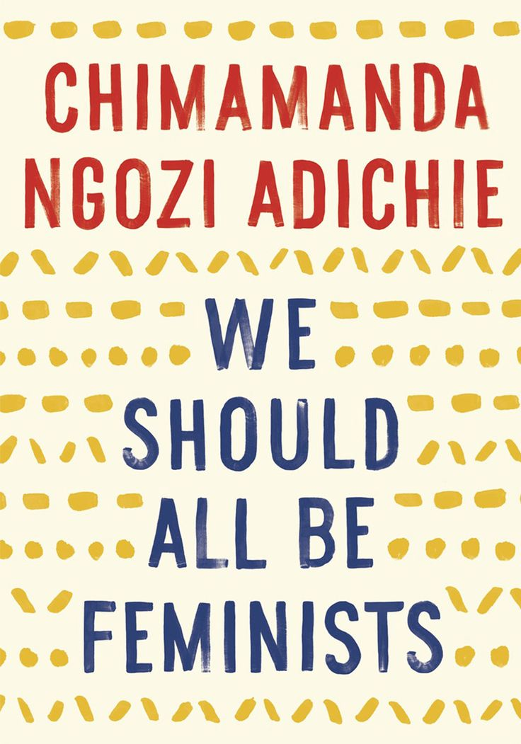 We Should All be Feminists - by Chimamanda Ngozi Adichie. Short single essay about the value of feminism and her experiences with people resisting it. (Read 2017)