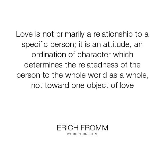 "Erich Fromm - ""Love is not primarily a relationship to a specific person; it is an attitude, an..."". fromm, love"
