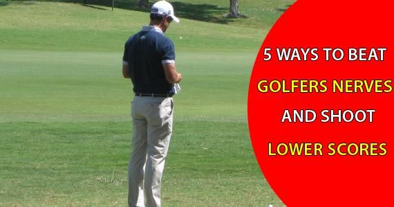5 Ways to Beat Golfers Nerves and Shoot Lower Scores Today.