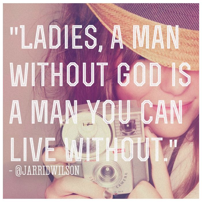 """Ladies, a man without God is a man you can live without."""