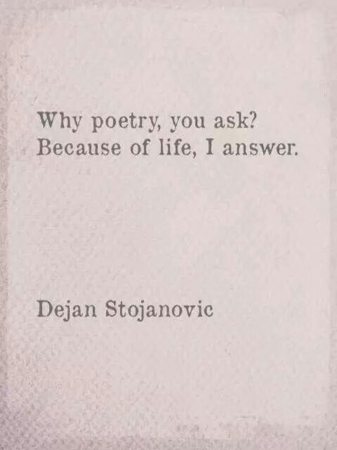 Why poetry you ask? Because of life, I answer... Dejan Stojanovic