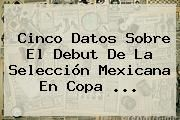 http://tecnoautos.com/wp-content/uploads/imagenes/tendencias/thumbs/cinco-datos-sobre-el-debut-de-la-seleccion-mexicana-en-copa.jpg Copa America. Cinco datos sobre el debut de la selección mexicana en Copa ..., Enlaces, Imágenes, Videos y Tweets - http://tecnoautos.com/actualidad/copa-america-cinco-datos-sobre-el-debut-de-la-seleccion-mexicana-en-copa/