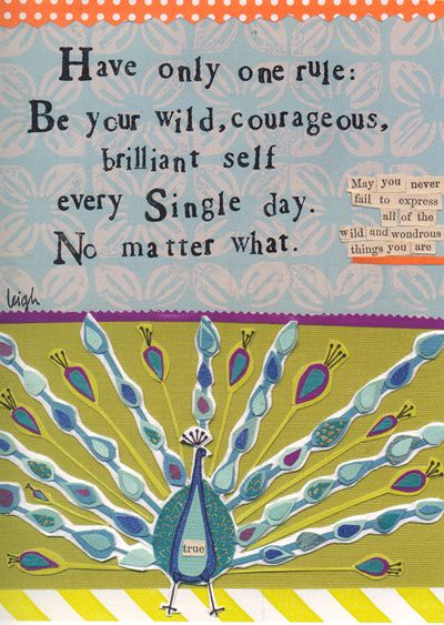 I love her work... My first quote was given to me by my wonderfully amazing daughter, Ashley Gray.    Have only one rule: Be your wild, courageous, brilliant self every single day.  No matter what.