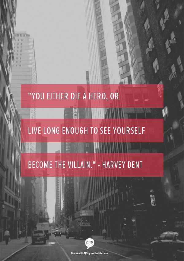 """""""You either die a hero, or live long enough to see yourself become the villain."""" - Harvey Dent"""
