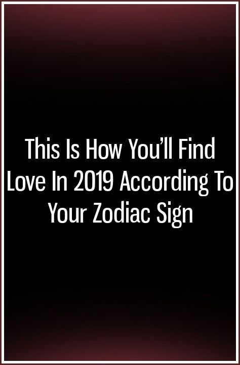 This Is How You'll Find Love In 2019 According To Your Zodiac Sign