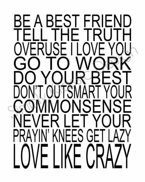 Be a best friend. Tell the truth. Overuse I love you. Go to work. Do your best. Don't outsmart your common sense. Never let your prayin' knees get lazy. Love like crazy.<3