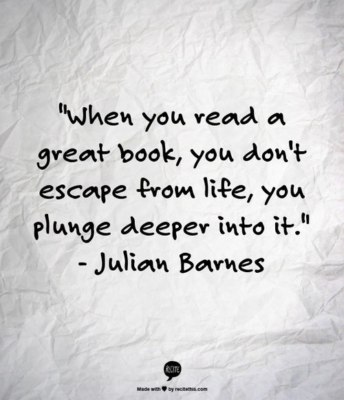 """When you read a great book, you don't escape from life, you plunge deeper into it."" Julian Barnes"