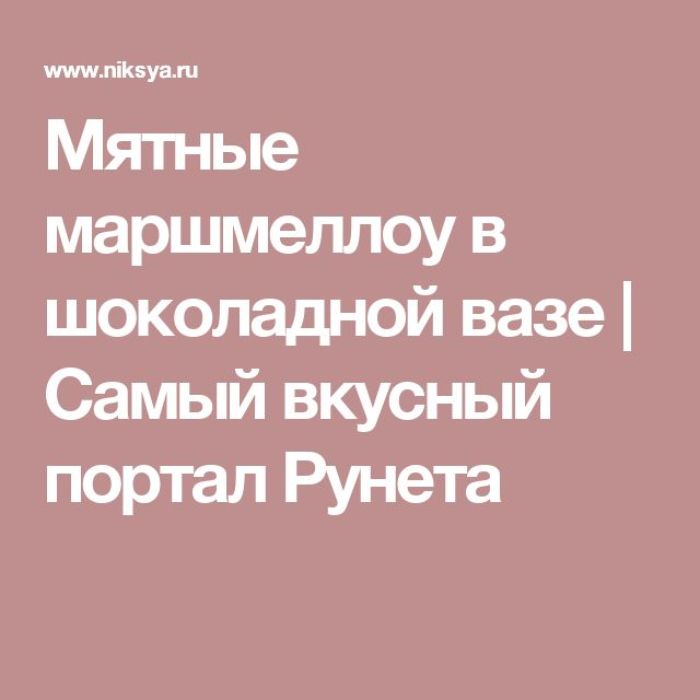 Мятные маршмеллоу в шоколадной вазе | Самый вкусный портал Рунета