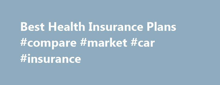 Best Health Insurance Plans #compare #market #car #insurance http://insurance.remmont.com/best-health-insurance-plans-compare-market-car-insurance/  #best health insurance # Best Health Insurance Plans Page 1 of 2 Given the heated third debate between Barack Obama and John McCain. we can see that health care is still a major concern for Americans. While health-care costs won t stop rising, we can curb our spending. Here then, is a list of the […]The post Best Health Insurance Plans #compare…