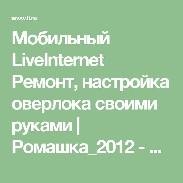 Мобильный LiveInternet Ремонт, настройка оверлока своими руками | Ромашка_2012 - Дневник Ромашка_2012 |
