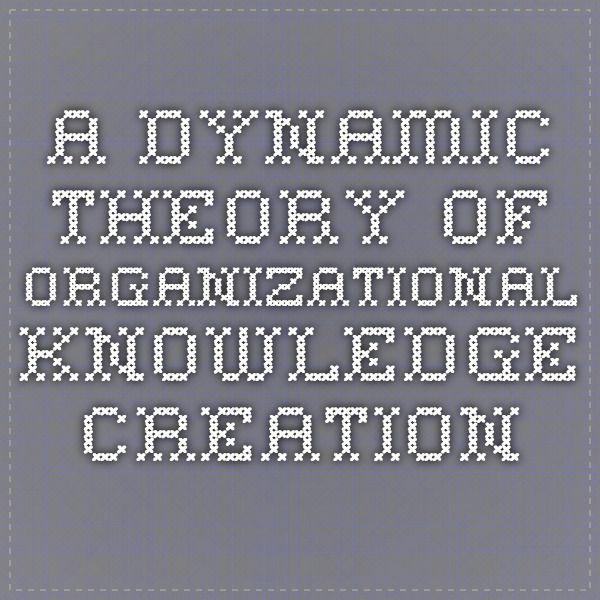 A Dynamic Theory of Organizational Knowledge Creation