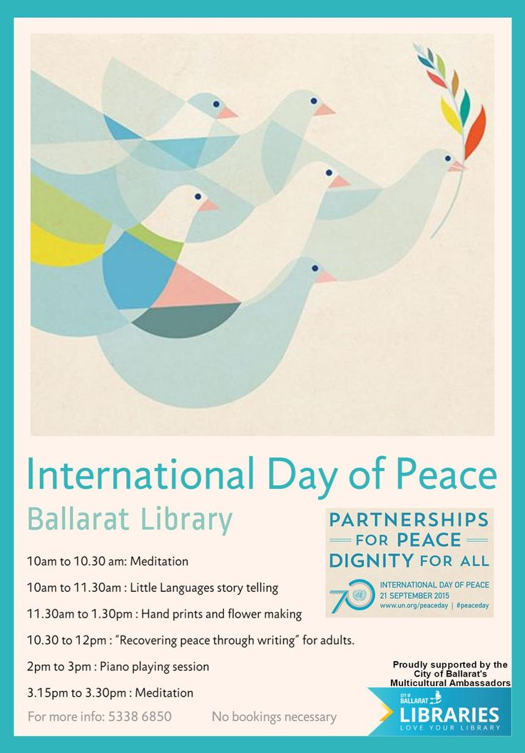 """INTERNATIONAL DAY OF PEACE Mon 21st Sept 2015 from 10-3:30pm at Ballarat Library. With meditation, little languages story telling, hand prints, flower making, piano playing session, """"Recovering peace through writing"""" for adults (see attachment for times) No bookings necessary Enquires ph 5338 6850. Proudly supported by the City of Ballarat's Multicultural Ambassadors. .......Partnerships for Peace ...Dignity for all Hashtag #peaceday Web site: http://www.un.org/en/events/peaceday/"""