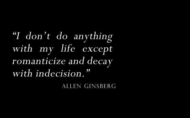 'I don't do anything with my life except romanticize and decay with indecision.' – Allen Ginsberg quote