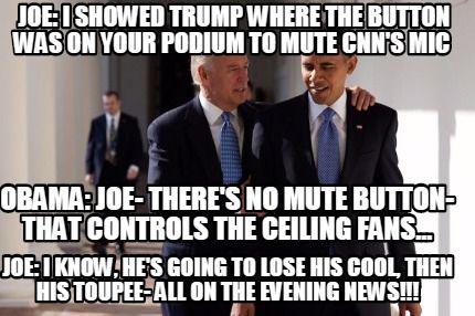 Meme Maker - JOE: I showed Trump where the button was on your podium to mute CNN's mic OBAMA Meme Maker!