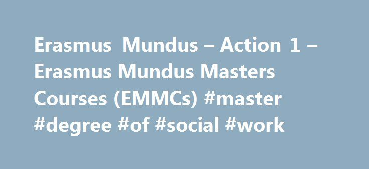 Erasmus Mundus – Action 1 – Erasmus Mundus Masters Courses (EMMCs) #master #degree #of #social #work http://botswana.remmont.com/erasmus-mundus-action-1-erasmus-mundus-masters-courses-emmcs-master-degree-of-social-work/  Selected projects Action 1 – Erasmus Mundus Masters Courses (EMMCs) Below are the Erasmus Mundus Masters Courses that will be offering scholarships for courses starting in the academic year 2017-2018. Most consortia will require applications to be submitted between October…
