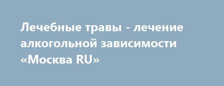 Лечебные травы - лечение алкогольной зависимости «Москва RU» http://www.pogruzimvse.ru/doska/?adv_id=296155 Данное средство активно применяется в лечении алкогольных зависимостей. Замечено, что после курса лечения человек, активно усугубляющий продуктами алкогольного вида, бросал пагубное пристрастие навсегда.   Это происходит благодаря наличию в составе препарата коприна. Именно он и влияет на алкоголь в организме человека. Если есть даже незначительно употребление продукции алкогольного…