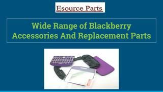 Wide range of blackberry accessories and replacement parts  Esourceparts deals with selling and repairing of  Blackberry parts. We  provide our customers with all kinds of services. Blackberry customers are much relieved when they have come to know about Esource Parts selling Blackberry parts as they have been saved from the pain of aimless wandering looking out for their desired replacement parts.