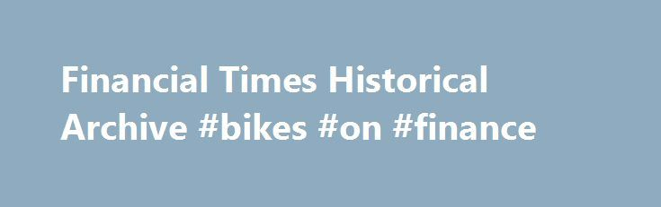 Financial Times Historical Archive #bikes #on #finance http://finance.nef2.com/financial-times-historical-archive-bikes-on-finance/  #finance times # Financial Times Historical Archive, 1888-2010 Enhance your research of economic and financial history with over a hundred years of content from one of the world's most renowned business newspapers. A complete online, fully searchable facsimile, the Financial Times Historical Archive, 1888-2010 delivers the complete run of the London edition of…