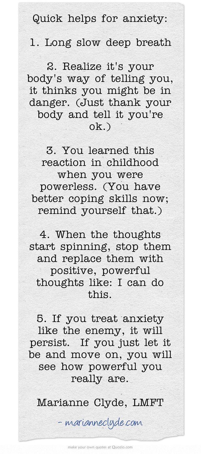 Quick helps for anxiety: 1. Long slow deep breath 2. Realize it's your body's way of telling you, it thinks you might be in danger. (Just thank your body and tell it you're ok.) 3. You learned this reaction in childhood when you were powerless. (You have better coping skills now; remind yourself that.) 4. When the thoughts start spinning, stop them and replace them with positive, powerful thoughts like: I can do this. 5. If you treat anxiety like the enemy, it will...