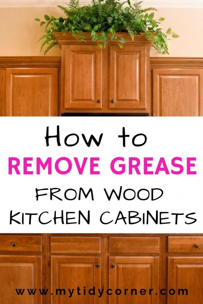 Nobody Likes Sticky Grease On Kitchen Cabinets Learn How To Remove Grease From Wood Ki Wooden Kitchen Cabinets Cleaning Wooden Cabinets Cleaning Wood Cabinets