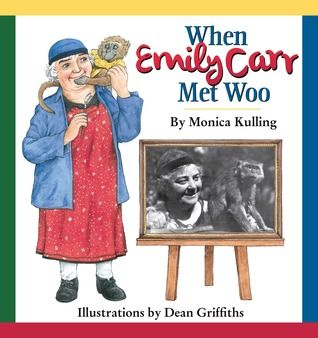 When Emily Carr Met Woo, by Monica Kulling, illustrated by Dean Griffiths.