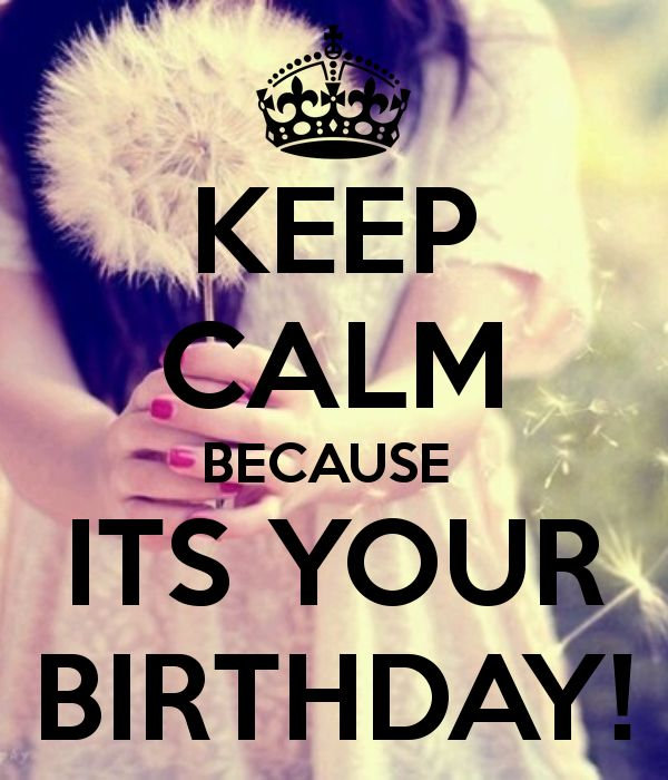 KEEP CALM BECAUSE  ITS YOUR BIRTHDAY!    tjn