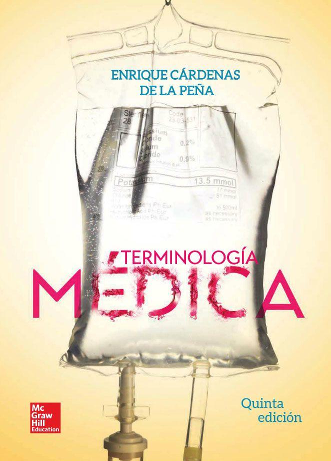 TERMINOLOGÍA MÉDICA 5ED Autor: Enrique Cardenas De la Peña  Editorial: McGraw-Hill Edición: 5 ISBN: 9781456223809 ISBN ebook: 9781456239060 Páginas: 594 Área: Ciencias y Salud Sección: Biología y Ciencias de la Salud  http://www.ingebook.com/ib/NPcd/IB_BooksVis?cod_primaria=1000187&codigo_libro=5597