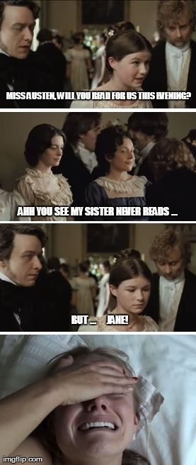 Becoming Jane - MISS AUSTEN, WILL YOU READ FOR US THIS EVENING? AHH YOU SEE MY SISTER NEVER READS ... BUT ...     JANE!   made w/ Imgflip meme maker
