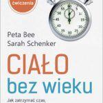 """""""Ciało bez wieku. Jak zatrzymać czas, by cieszyć się zdrowiem i dobrym wyglądem"""" – Peta Bee, Sarah Schenker – recenzja"""