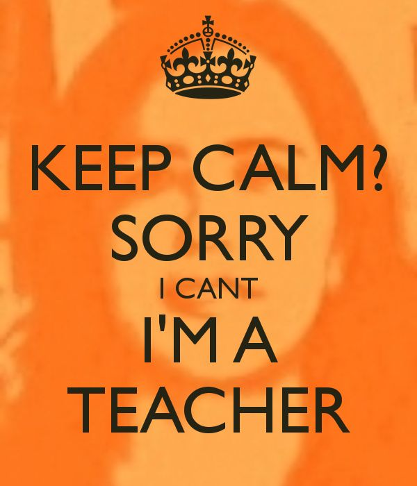 keep-calm-sorry-i-cant-i-m-a-teacher.png (600×700)