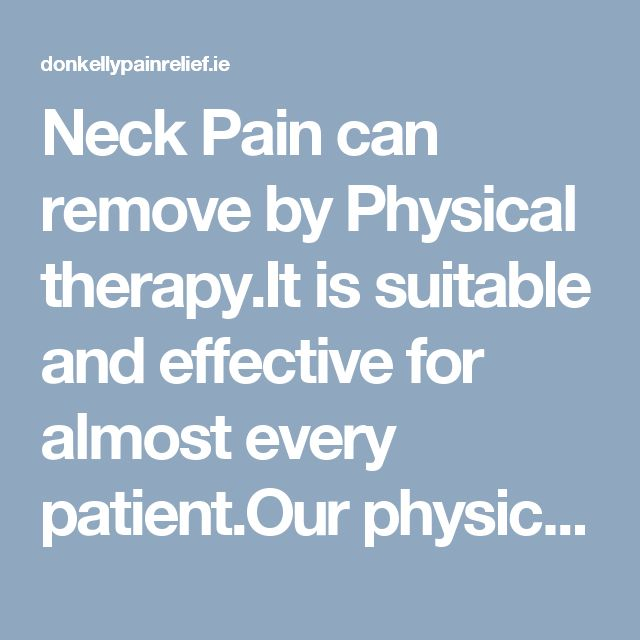 Neck Pain can remove by Physical therapy.It is suitable and effective for almost every patient.Our physical therapy treatment consistently brings resolution to painful conditions.For more information you can visit our site.