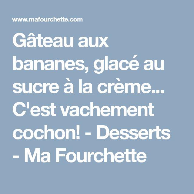 Gâteau aux bananes, glacé au sucre à la crème... C'est vachement cochon! - Desserts - Ma Fourchette