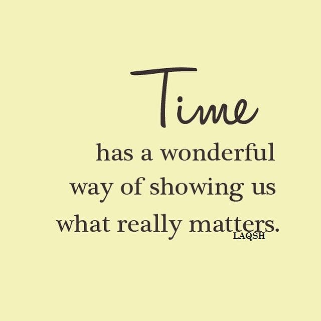 True ...so True ...Time has a wonderful way of showing us what really matters.