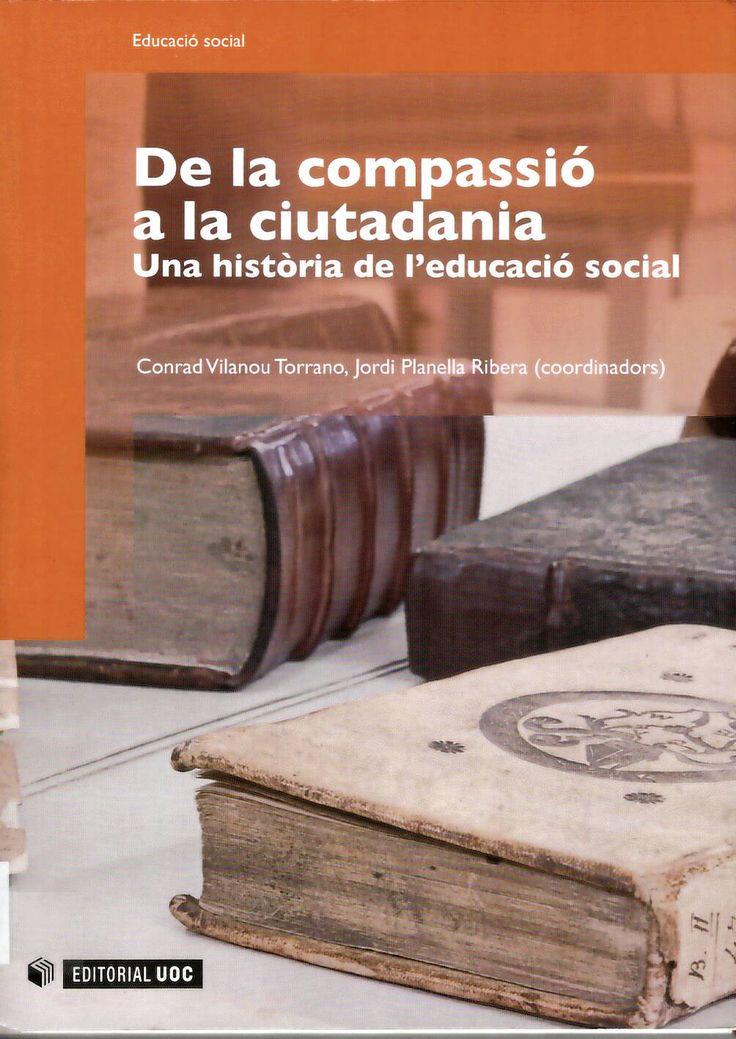 De la compassió a la ciutadania : una història de l'educació social / Conrad Vilalanou Torrano, Jordi Planella Ribera (coordinadors) http://absysnetweb.bbtk.ull.es/cgi-bin/abnetopac01?TITN=549875
