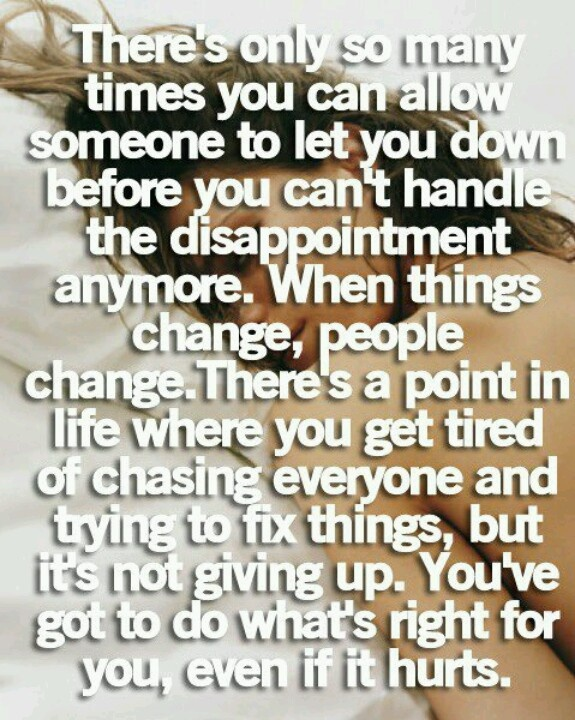 There's only so many times you can allow someone to let you down before you can't handle the disappointment anymore. When things change, people change. There's a point in life where you get tired of chasing everyone and trying to fix things, but its not giving up. You've got to do what's right for you, even if it hurts.