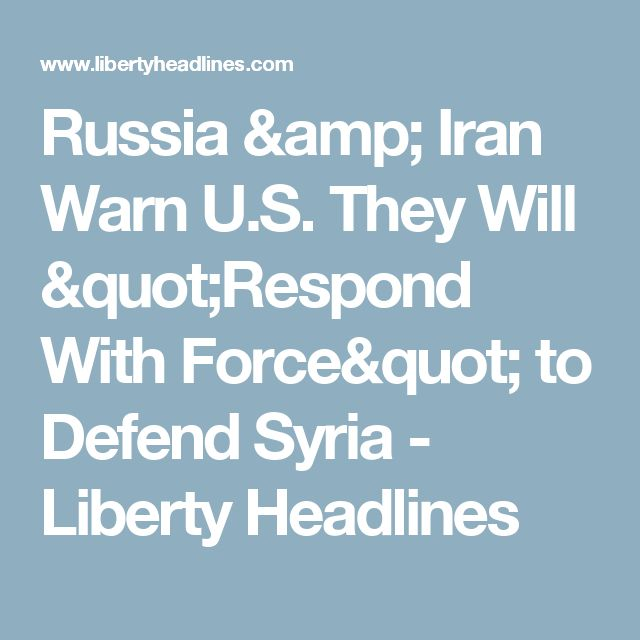 "Russia & Iran Warn U.S. They Will ""Respond With Force"" to Defend Syria - Liberty Headlines"
