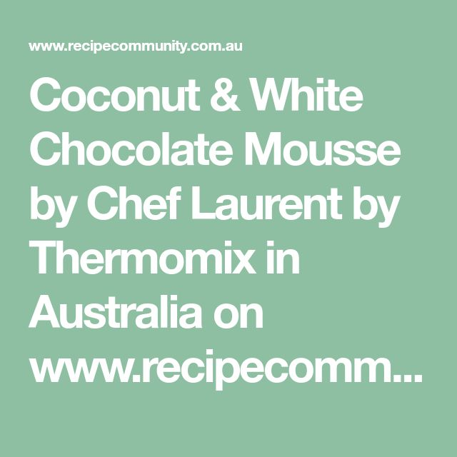 Coconut & White Chocolate Mousse by Chef Laurent by Thermomix in Australia on www.recipecommunity.com.au