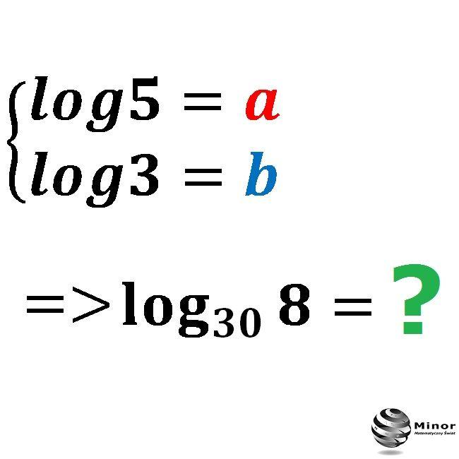 Knowing that log5=a and log3=b. Determine the logarithm  log_30(8).   Wiedząc, że log5=a i log3=b. Wyznacz wartość logarytmu log_30(8) jako wyrażenie.