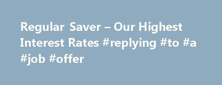 Regular Saver – Our Highest Interest Rates #replying #to #a #job #offer http://reply.remmont.com/regular-saver-our-highest-interest-rates-replying-to-a-job-offer/  Regular Saver Get 3% AER/gross if. You're a Bank Account, Bank Account Pay Monthly or Graduate Bank Account customer 2 Save for a 12-month term With Regular Saver, you save money over a 12-month fixed period. Partial withdrawals are not permitted. If you close your account early, you'll receive interest at our Flexible Saver rate…